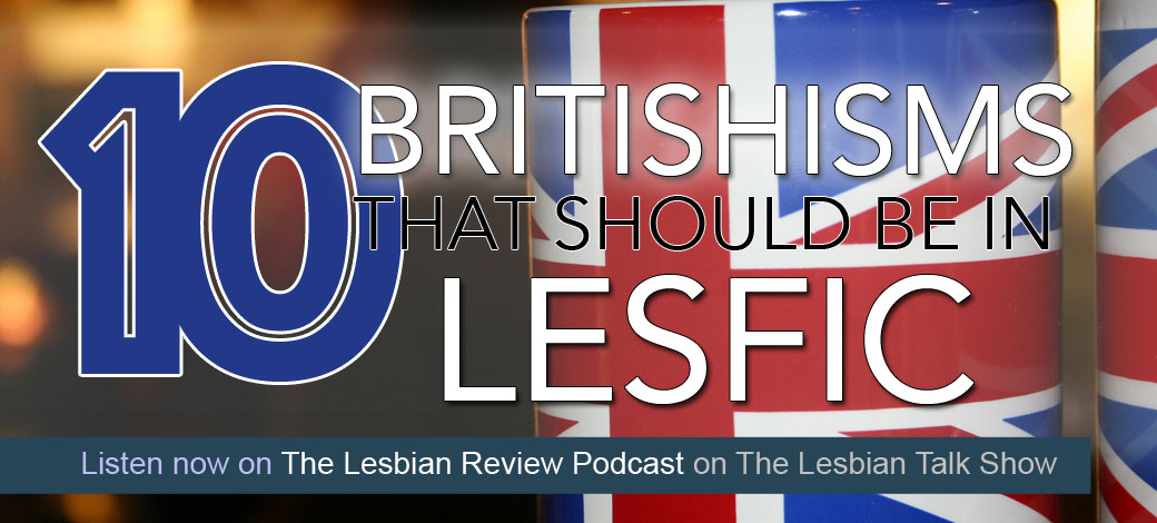 10 Britishisms That Should Make It Into Lesfic